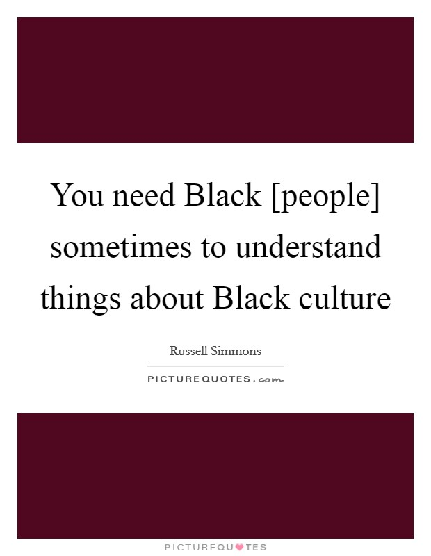 You need Black [people] sometimes to understand things about Black culture Picture Quote #1