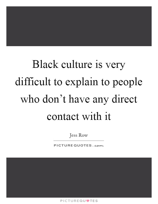 Black culture is very difficult to explain to people who don't have any direct contact with it Picture Quote #1
