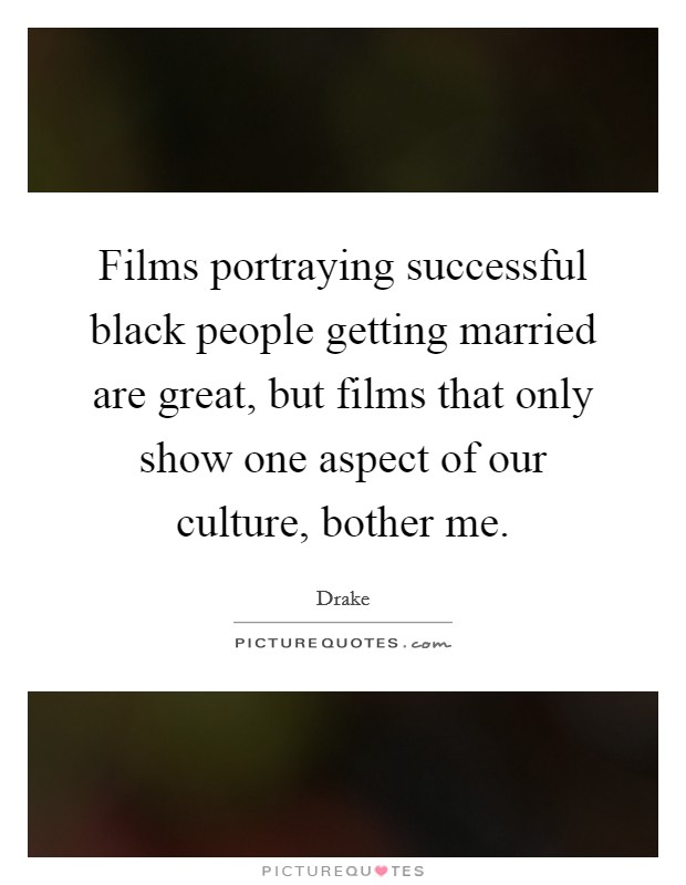 Films portraying successful black people getting married are great, but films that only show one aspect of our culture, bother me Picture Quote #1