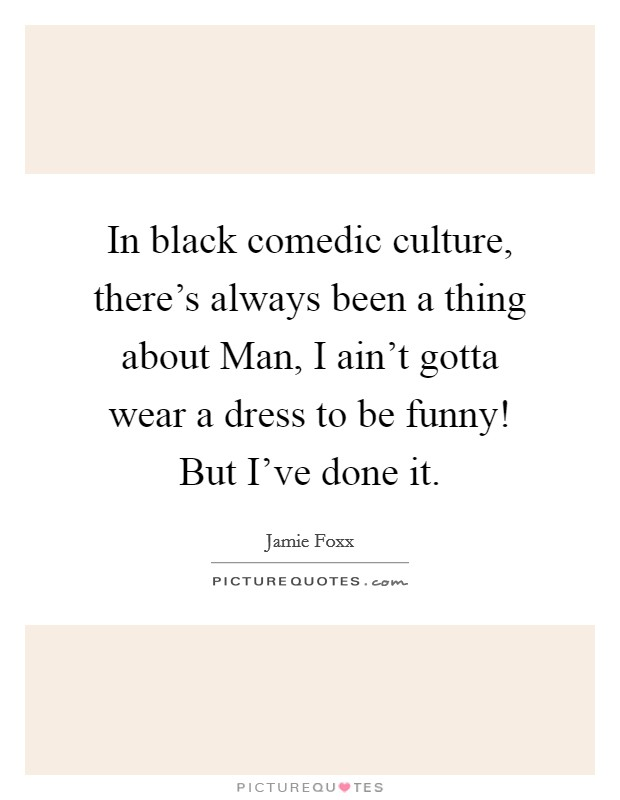 In black comedic culture, there's always been a thing about Man, I ain't gotta wear a dress to be funny! But I've done it Picture Quote #1