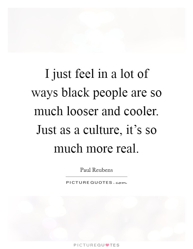 I just feel in a lot of ways black people are so much looser and cooler. Just as a culture, it's so much more real Picture Quote #1