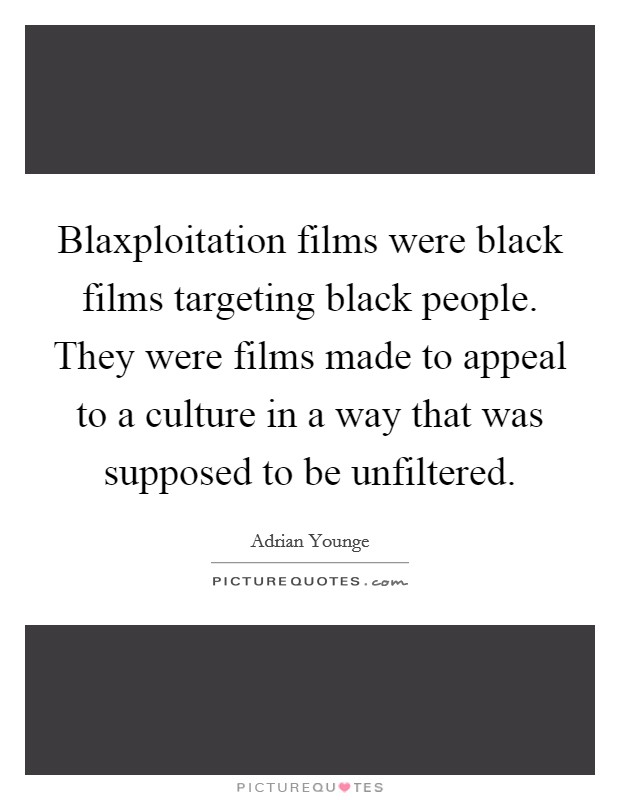 Blaxploitation films were black films targeting black people. They were films made to appeal to a culture in a way that was supposed to be unfiltered Picture Quote #1