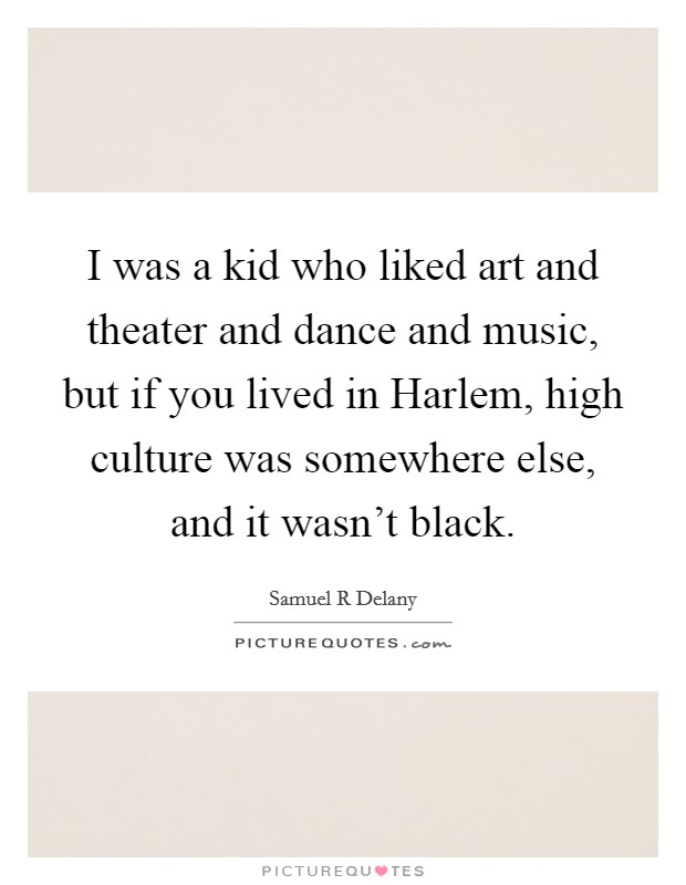 I was a kid who liked art and theater and dance and music, but if you lived in Harlem, high culture was somewhere else, and it wasn't black Picture Quote #1