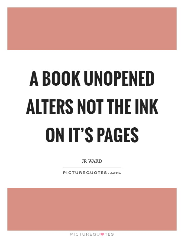 A book unopened alters not the ink on it's pages Picture Quote #1