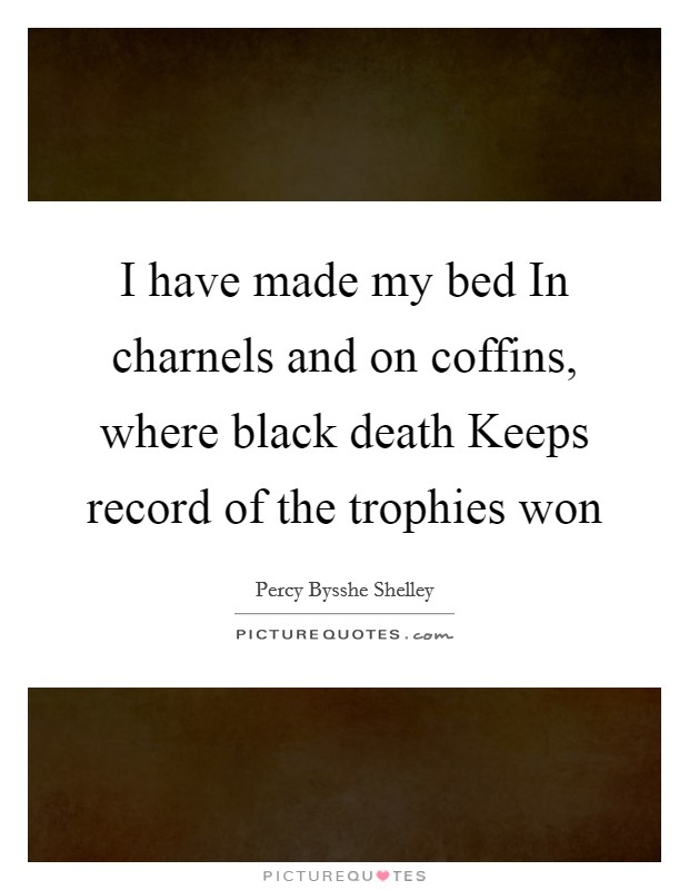I have made my bed In charnels and on coffins, where black death Keeps record of the trophies won Picture Quote #1