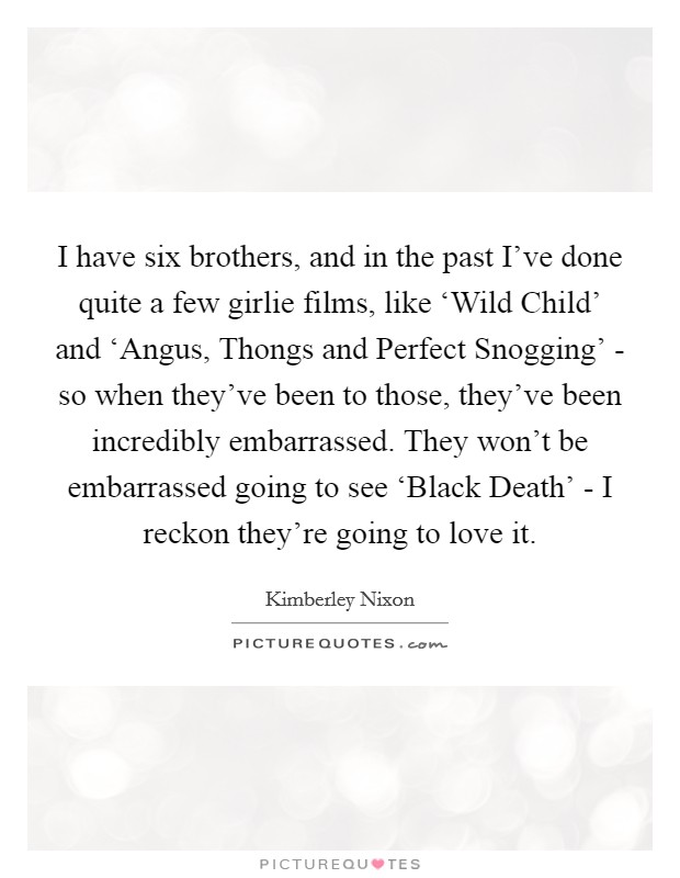 I have six brothers, and in the past I've done quite a few girlie films, like 'Wild Child' and 'Angus, Thongs and Perfect Snogging' - so when they've been to those, they've been incredibly embarrassed. They won't be embarrassed going to see 'Black Death' - I reckon they're going to love it Picture Quote #1