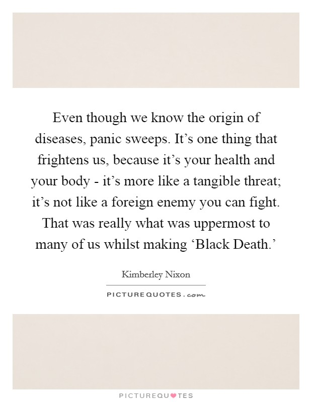 Even though we know the origin of diseases, panic sweeps. It's one thing that frightens us, because it's your health and your body - it's more like a tangible threat; it's not like a foreign enemy you can fight. That was really what was uppermost to many of us whilst making 'Black Death.' Picture Quote #1