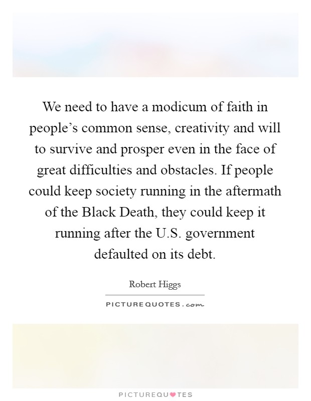 We need to have a modicum of faith in people's common sense, creativity and will to survive and prosper even in the face of great difficulties and obstacles. If people could keep society running in the aftermath of the Black Death, they could keep it running after the U.S. government defaulted on its debt Picture Quote #1