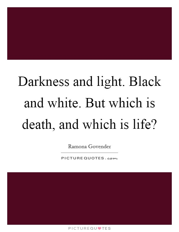 Darkness and light. Black and white. But which is death, and which is life? Picture Quote #1