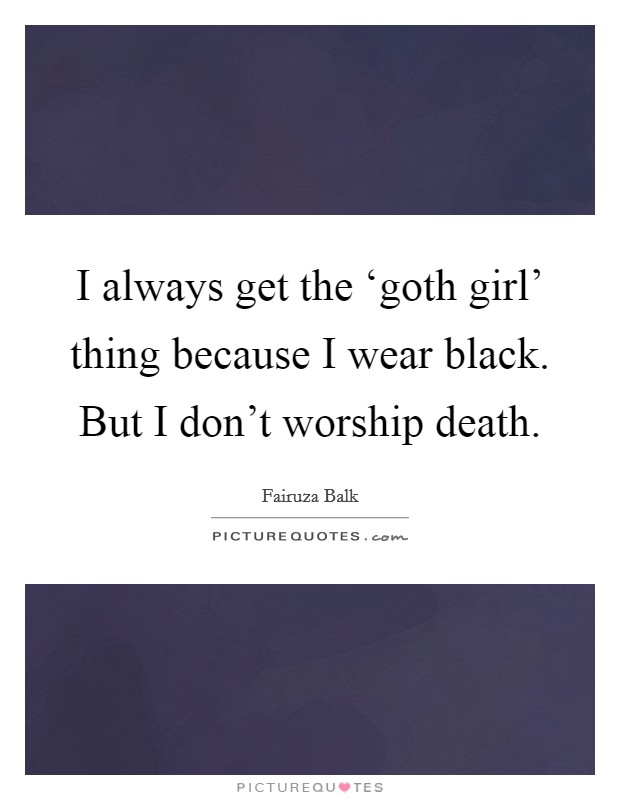 I always get the 'goth girl' thing because I wear black. But I don't worship death Picture Quote #1