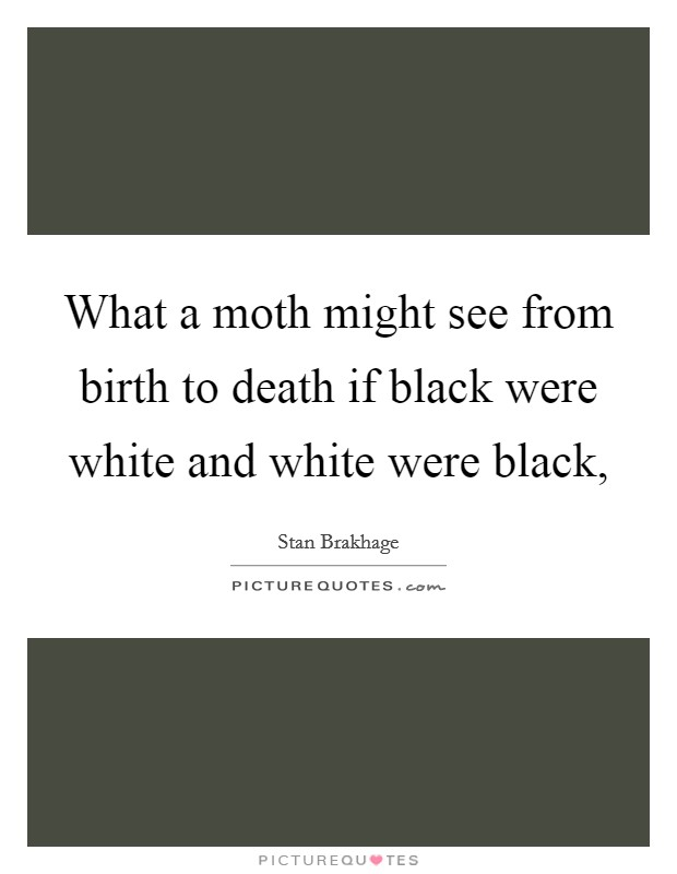 What a moth might see from birth to death if black were white and white were black, Picture Quote #1