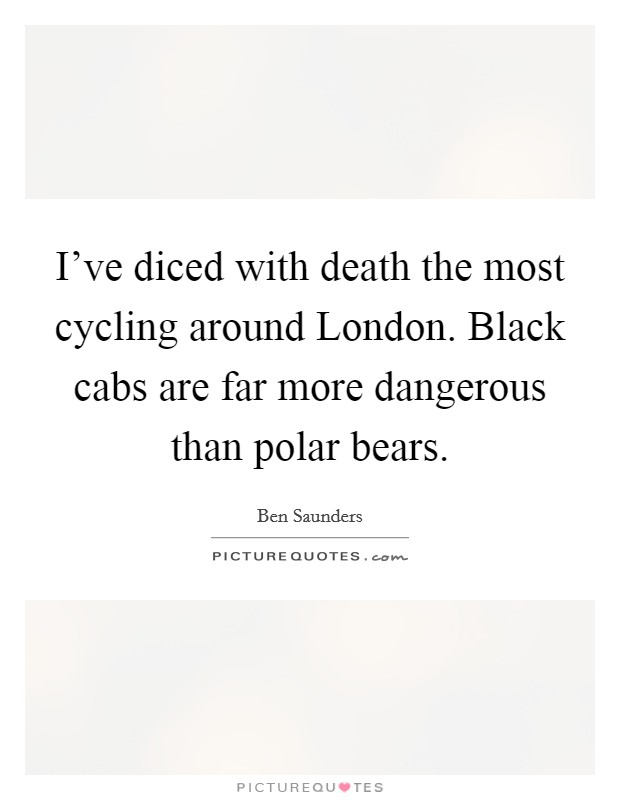 I've diced with death the most cycling around London. Black cabs are far more dangerous than polar bears Picture Quote #1