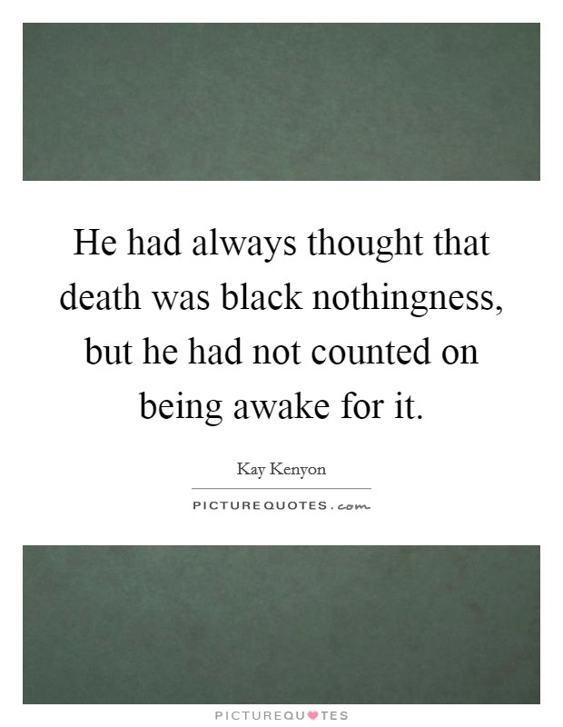 He had always thought that death was black nothingness, but he had not counted on being awake for it Picture Quote #1