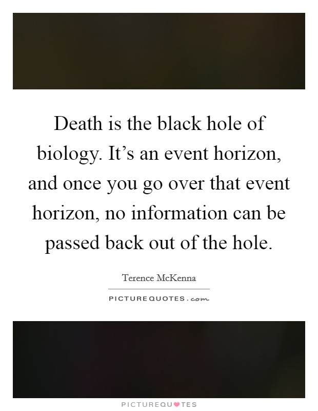 Death is the black hole of biology. It's an event horizon, and once you go over that event horizon, no information can be passed back out of the hole Picture Quote #1
