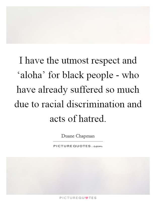 I have the utmost respect and 'aloha' for black people - who have already suffered so much due to racial discrimination and acts of hatred Picture Quote #1