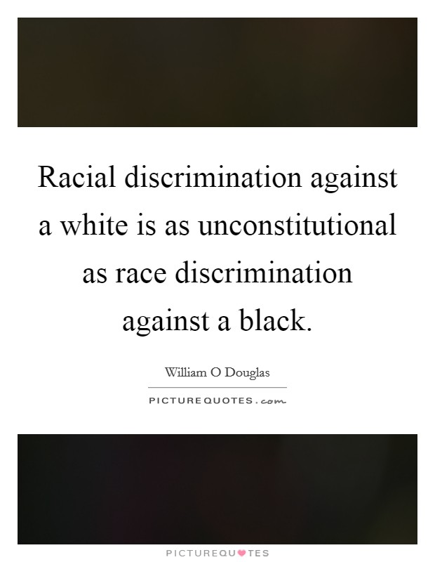 Racial discrimination against a white is as unconstitutional as race discrimination against a black Picture Quote #1