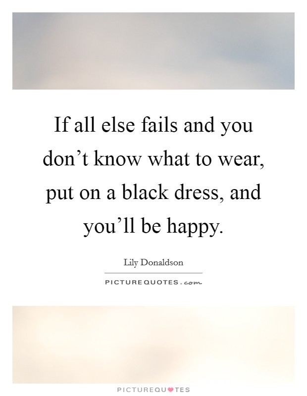 If all else fails and you don't know what to wear, put on a black dress, and you'll be happy Picture Quote #1