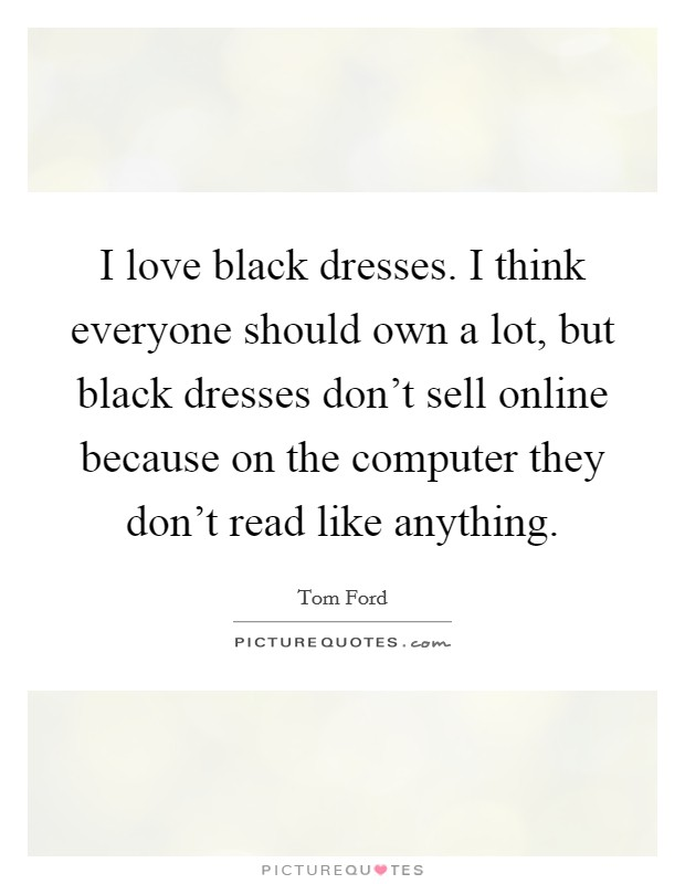 I love black dresses. I think everyone should own a lot, but black dresses don't sell online because on the computer they don't read like anything Picture Quote #1
