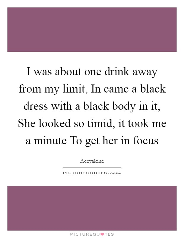 I was about one drink away from my limit, In came a black dress with a black body in it, She looked so timid, it took me a minute To get her in focus Picture Quote #1