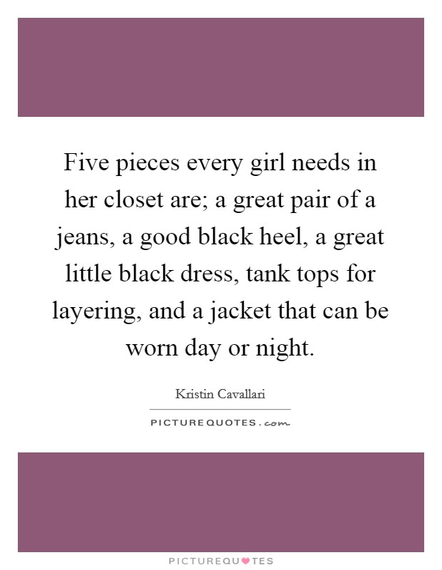 Five pieces every girl needs in her closet are; a great pair of a jeans, a good black heel, a great little black dress, tank tops for layering, and a jacket that can be worn day or night Picture Quote #1