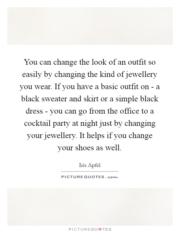 You can change the look of an outfit so easily by changing the kind of jewellery you wear. If you have a basic outfit on - a black sweater and skirt or a simple black dress - you can go from the office to a cocktail party at night just by changing your jewellery. It helps if you change your shoes as well Picture Quote #1