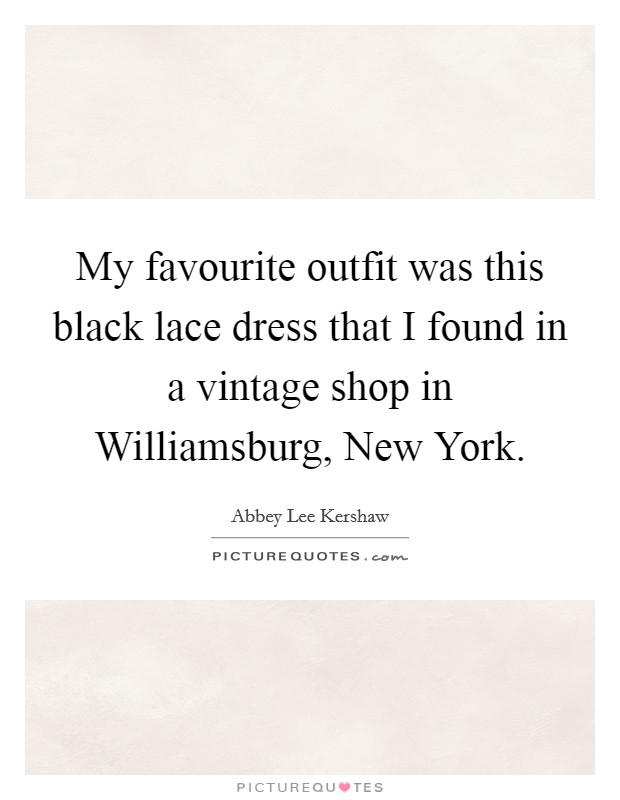 My favourite outfit was this black lace dress that I found in a vintage shop in Williamsburg, New York Picture Quote #1
