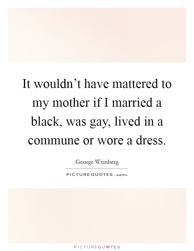 It wouldn't have mattered to my mother if I married a black, was gay, lived in a commune or wore a dress Picture Quote #1