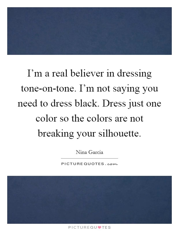 I'm a real believer in dressing tone-on-tone. I'm not saying you need to dress black. Dress just one color so the colors are not breaking your silhouette Picture Quote #1