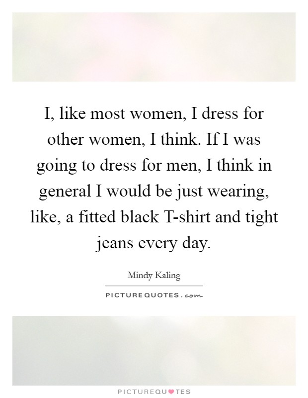I, like most women, I dress for other women, I think. If I was going to dress for men, I think in general I would be just wearing, like, a fitted black T-shirt and tight jeans every day Picture Quote #1