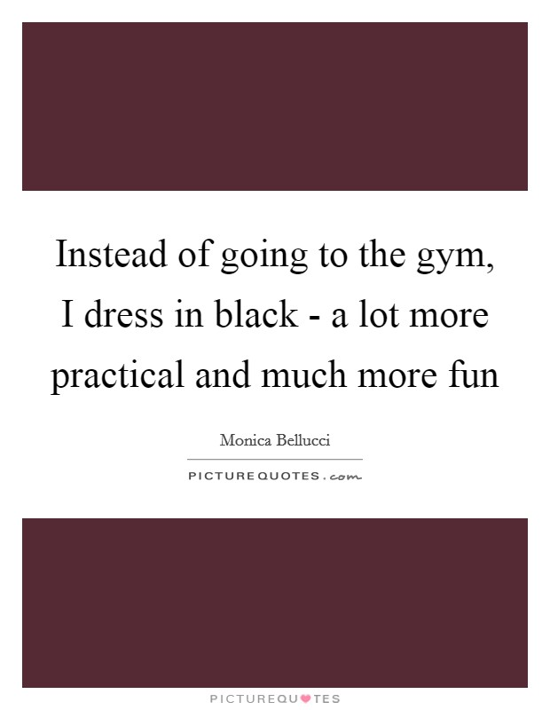 Instead of going to the gym, I dress in black - a lot more practical and much more fun Picture Quote #1
