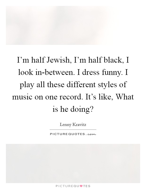 I'm half Jewish, I'm half black, I look in-between. I dress funny. I play all these different styles of music on one record. It's like, What is he doing? Picture Quote #1
