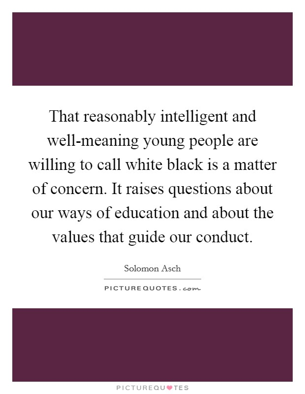 That reasonably intelligent and well-meaning young people are willing to call white black is a matter of concern. It raises questions about our ways of education and about the values that guide our conduct Picture Quote #1