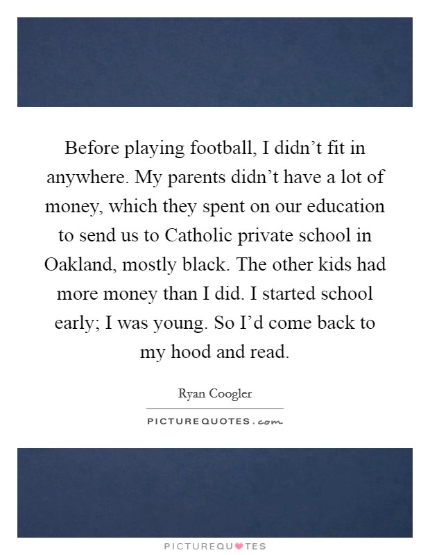 Before playing football, I didn't fit in anywhere. My parents didn't have a lot of money, which they spent on our education to send us to Catholic private school in Oakland, mostly black. The other kids had more money than I did. I started school early; I was young. So I'd come back to my hood and read Picture Quote #1