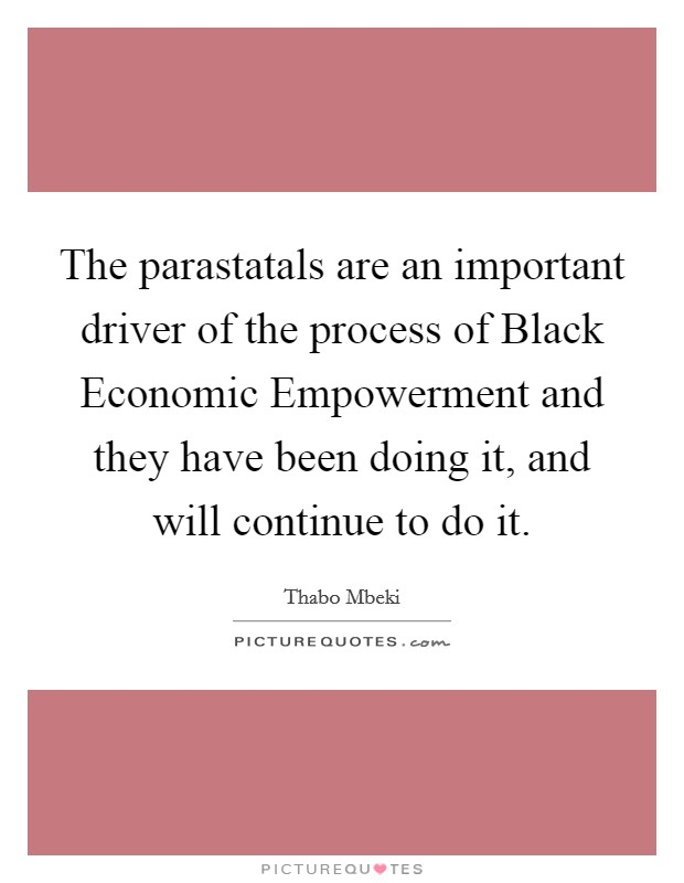 The parastatals are an important driver of the process of Black Economic Empowerment and they have been doing it, and will continue to do it Picture Quote #1