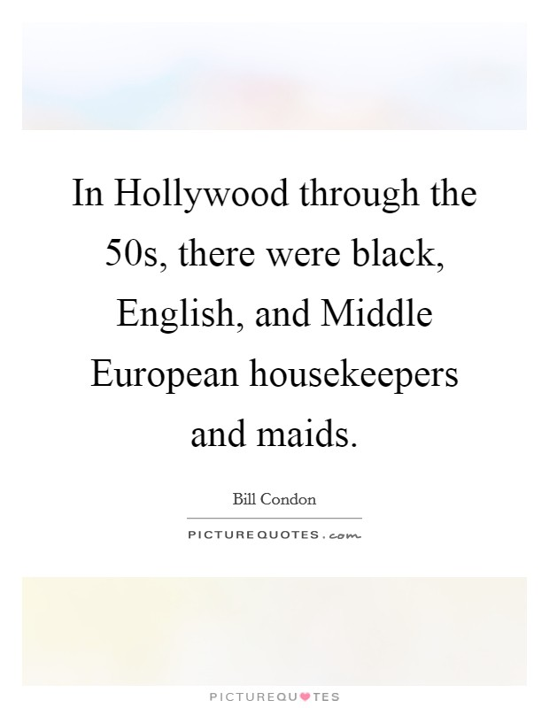 In Hollywood through the 50s, there were black, English, and Middle European housekeepers and maids Picture Quote #1