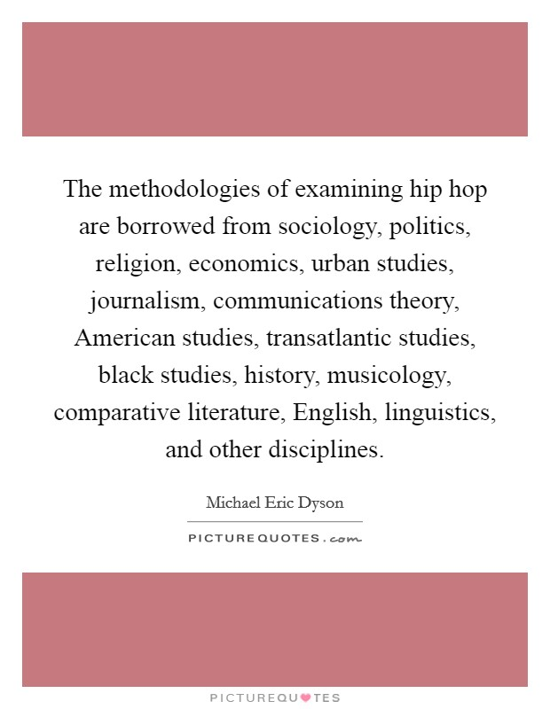 The methodologies of examining hip hop are borrowed from sociology, politics, religion, economics, urban studies, journalism, communications theory, American studies, transatlantic studies, black studies, history, musicology, comparative literature, English, linguistics, and other disciplines Picture Quote #1