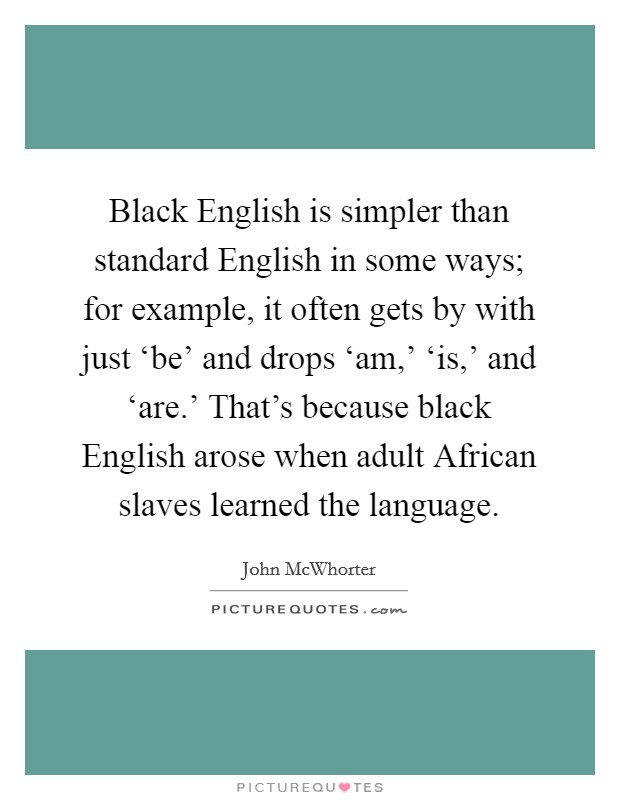 Black English is simpler than standard English in some ways; for example, it often gets by with just 'be' and drops 'am,' 'is,' and 'are.' That's because black English arose when adult African slaves learned the language Picture Quote #1