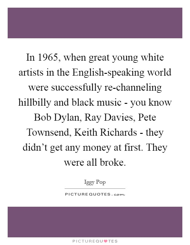 In 1965, when great young white artists in the English-speaking world were successfully re-channeling hillbilly and black music - you know Bob Dylan, Ray Davies, Pete Townsend, Keith Richards - they didn't get any money at first. They were all broke Picture Quote #1