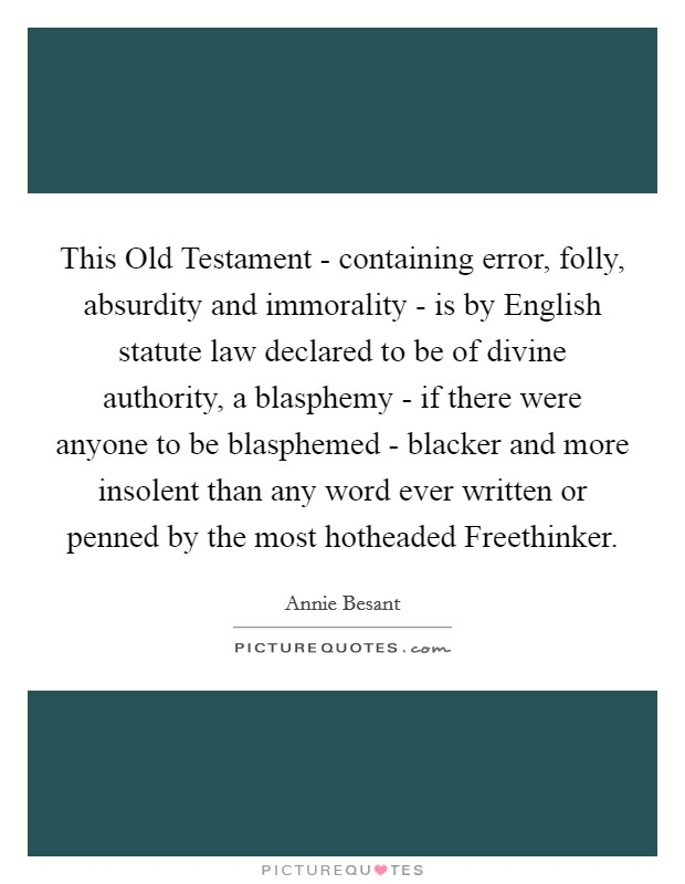 This Old Testament - containing error, folly, absurdity and immorality - is by English statute law declared to be of divine authority, a blasphemy - if there were anyone to be blasphemed - blacker and more insolent than any word ever written or penned by the most hotheaded Freethinker Picture Quote #1