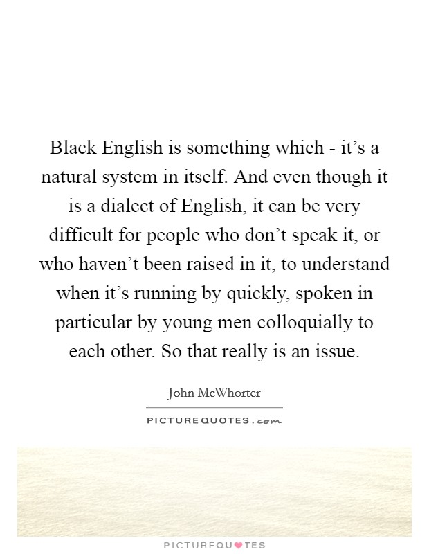 Black English is something which - it's a natural system in itself. And even though it is a dialect of English, it can be very difficult for people who don't speak it, or who haven't been raised in it, to understand when it's running by quickly, spoken in particular by young men colloquially to each other. So that really is an issue Picture Quote #1
