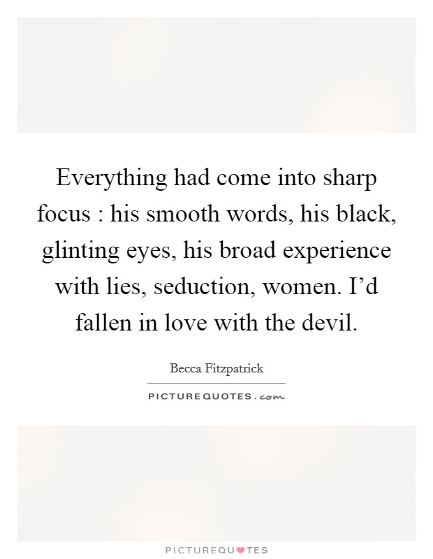 Everything had come into sharp focus : his smooth words, his black, glinting eyes, his broad experience with lies, seduction, women. I'd fallen in love with the devil Picture Quote #1