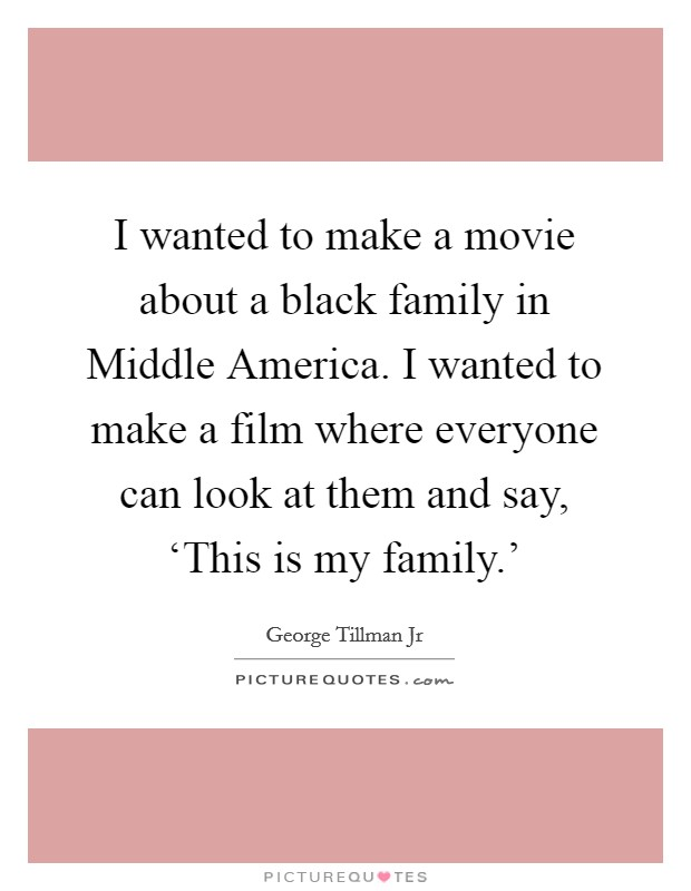 I wanted to make a movie about a black family in Middle America. I wanted to make a film where everyone can look at them and say, 'This is my family.' Picture Quote #1