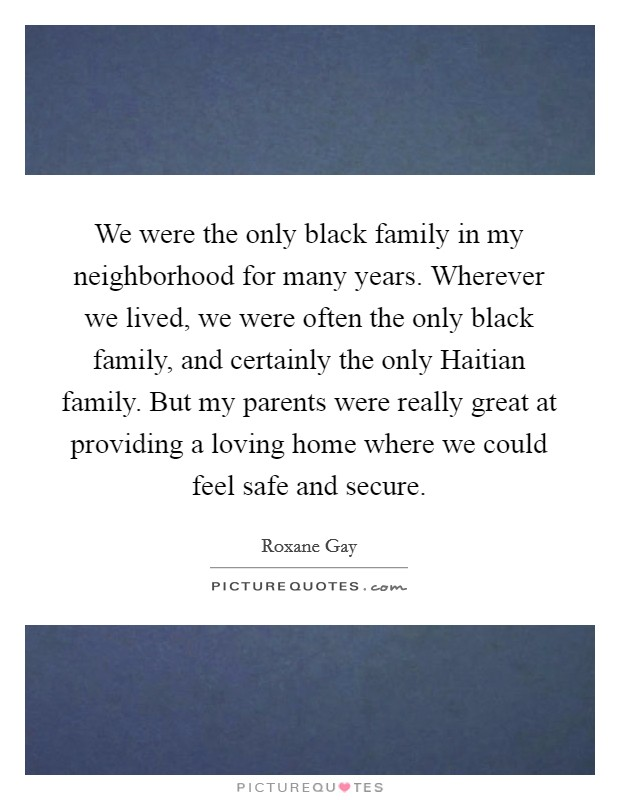 We were the only black family in my neighborhood for many years. Wherever we lived, we were often the only black family, and certainly the only Haitian family. But my parents were really great at providing a loving home where we could feel safe and secure Picture Quote #1