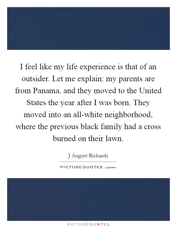 I feel like my life experience is that of an outsider. Let me explain: my parents are from Panama, and they moved to the United States the year after I was born. They moved into an all-white neighborhood, where the previous black family had a cross burned on their lawn. Picture Quote #1