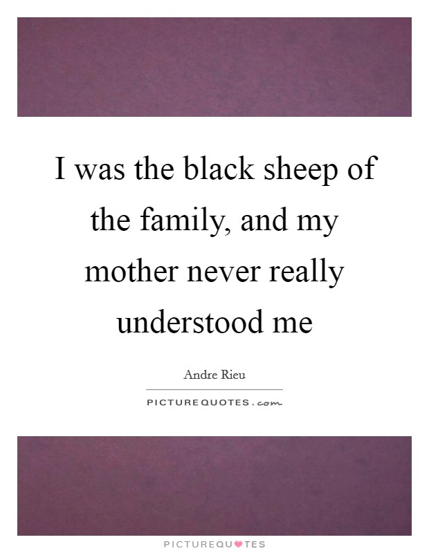 I was the black sheep of the family, and my mother never really understood me Picture Quote #1