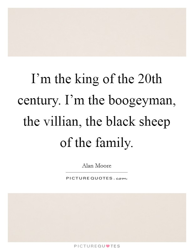 I'm the king of the 20th century. I'm the boogeyman, the villian, the black sheep of the family Picture Quote #1