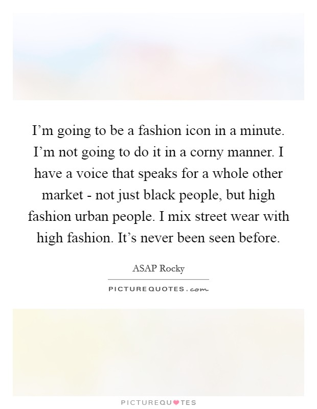 I'm going to be a fashion icon in a minute. I'm not going to do it in a corny manner. I have a voice that speaks for a whole other market - not just black people, but high fashion urban people. I mix street wear with high fashion. It's never been seen before Picture Quote #1