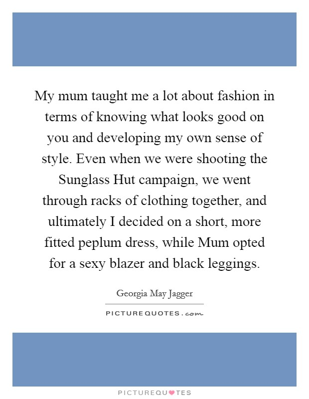 My mum taught me a lot about fashion in terms of knowing what looks good on you and developing my own sense of style. Even when we were shooting the Sunglass Hut campaign, we went through racks of clothing together, and ultimately I decided on a short, more fitted peplum dress, while Mum opted for a sexy blazer and black leggings Picture Quote #1