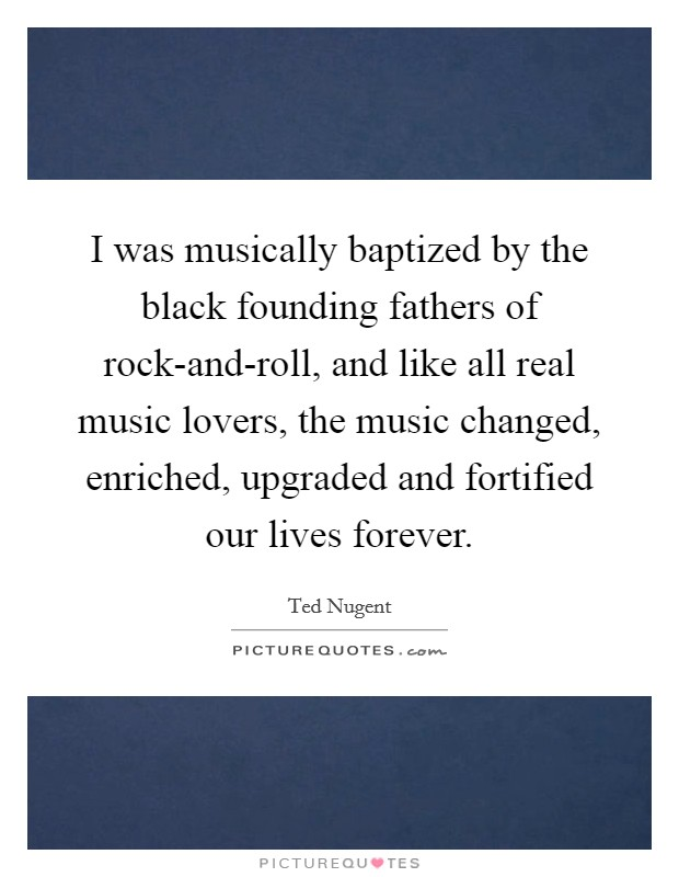 I was musically baptized by the black founding fathers of rock-and-roll, and like all real music lovers, the music changed, enriched, upgraded and fortified our lives forever Picture Quote #1