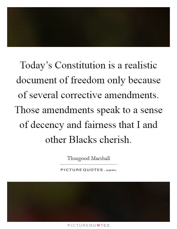 Today's Constitution is a realistic document of freedom only because of several corrective amendments. Those amendments speak to a sense of decency and fairness that I and other Blacks cherish Picture Quote #1